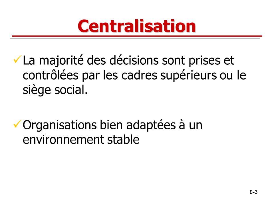 8-3 Centralisation La majorité des décisions sont prises et contrôlées par les cadres supérieurs ou le siège social. Organisations bien adaptées à un