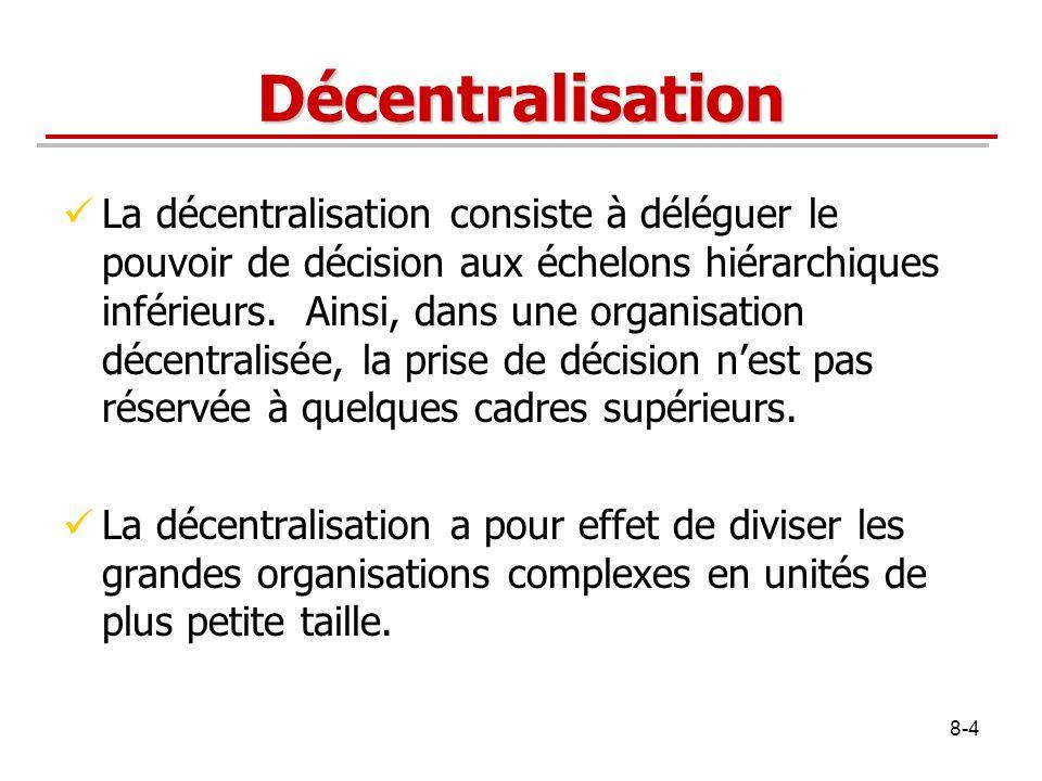 8-4 Décentralisation La décentralisation consiste à déléguer le pouvoir de décision aux échelons hiérarchiques inférieurs. Ainsi, dans une organisatio
