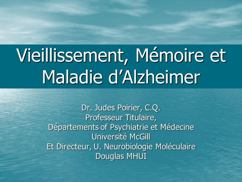 Vieillissement, Mémoire et Maladie dAlzheimer Dr. Judes Poirier, C.Q. Professeur Titulaire, Départements of Psychiatrie et Médecine Université McGill