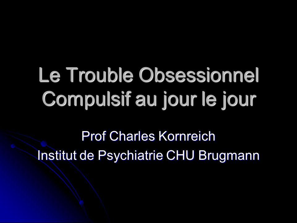 Le Trouble Obsessionnel Compulsif au jour le jour Prof Charles Kornreich Institut de Psychiatrie CHU Brugmann