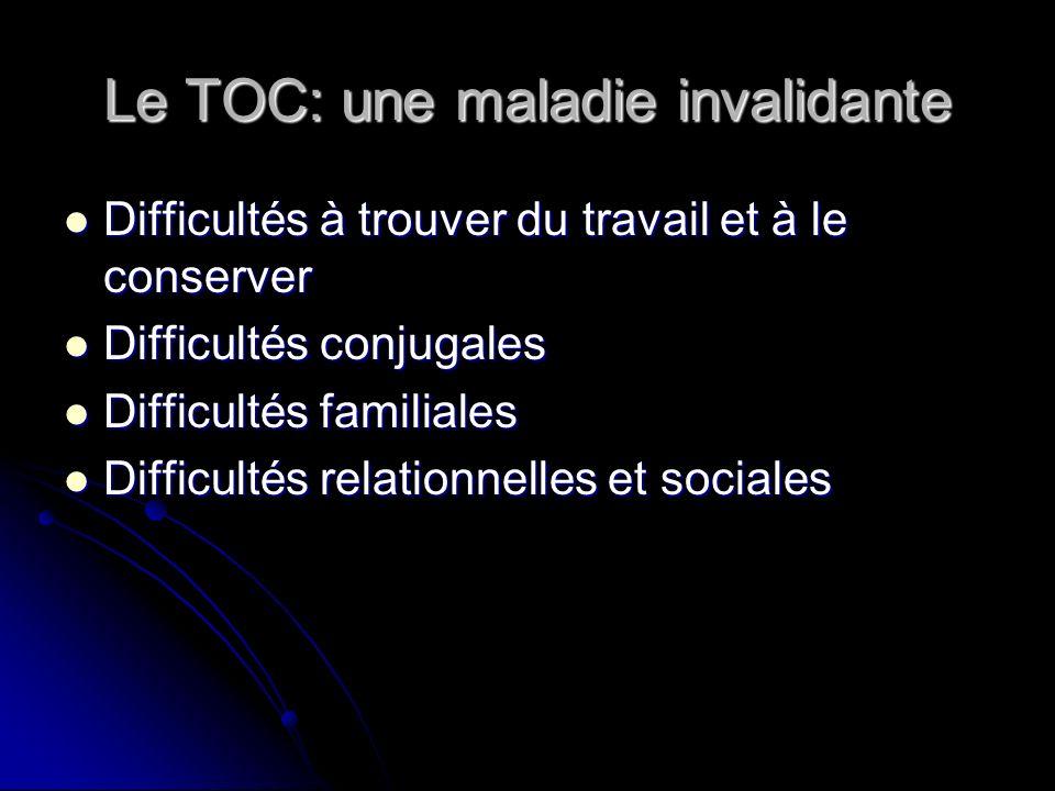 Le TOC: une maladie invalidante Difficultés à trouver du travail et à le conserver Difficultés à trouver du travail et à le conserver Difficultés conj