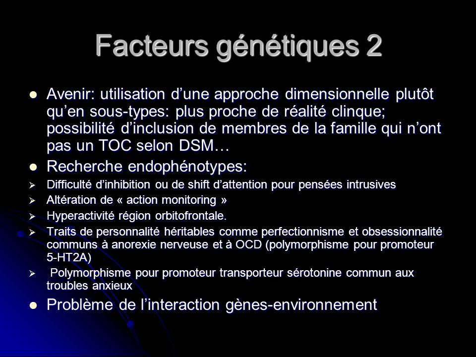Facteurs génétiques 2 Avenir: utilisation dune approche dimensionnelle plutôt quen sous-types: plus proche de réalité clinque; possibilité dinclusion