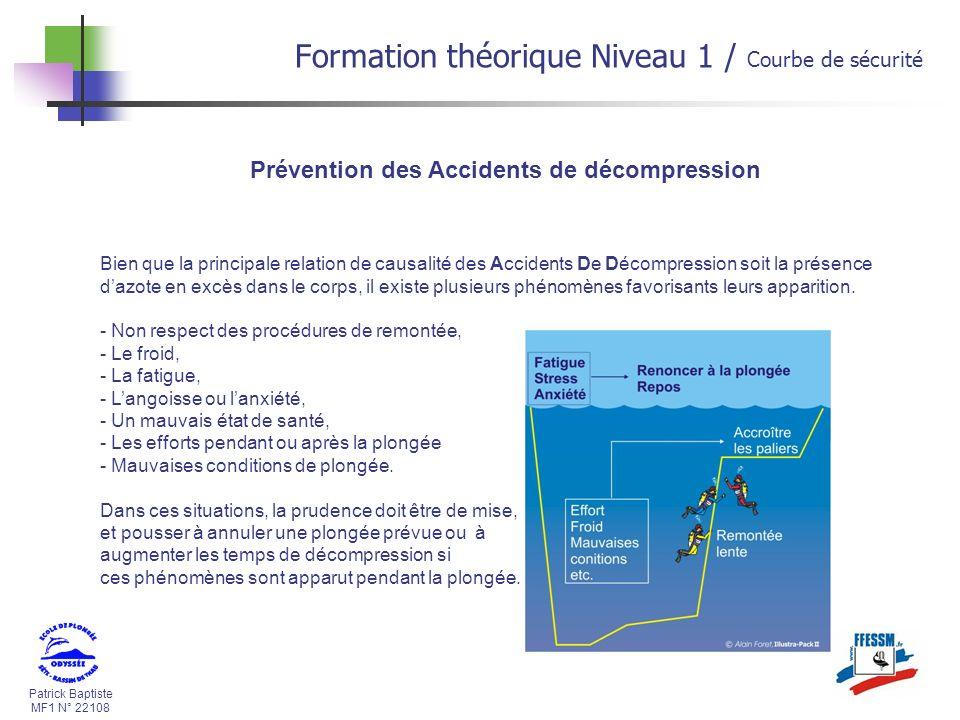 Patrick Baptiste MF1 N° 22108 Prévention des Accidents de décompression Bien que la principale relation de causalité des Accidents De Décompression soit la présence dazote en excès dans le corps, il existe plusieurs phénomènes favorisants leurs apparition.