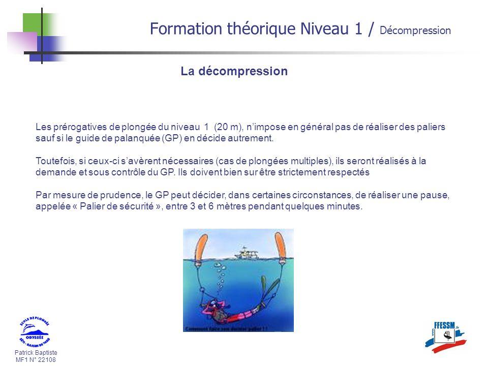 Patrick Baptiste MF1 N° 22108 La décompression Les prérogatives de plongée du niveau 1 (20 m), nimpose en général pas de réaliser des paliers sauf si le guide de palanquée (GP) en décide autrement.