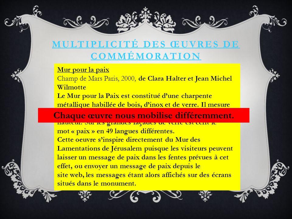 MULTIPLICITÉ DES ŒUVRES DE COMMÉMORATION Mur pour la paix Champ de Mars Paris, 2000, de Clara Halter et Jean Michel Wilmotte Le Mur pour la Paix est constitué dune charpente métallique habillée de bois, dinox et de verre.