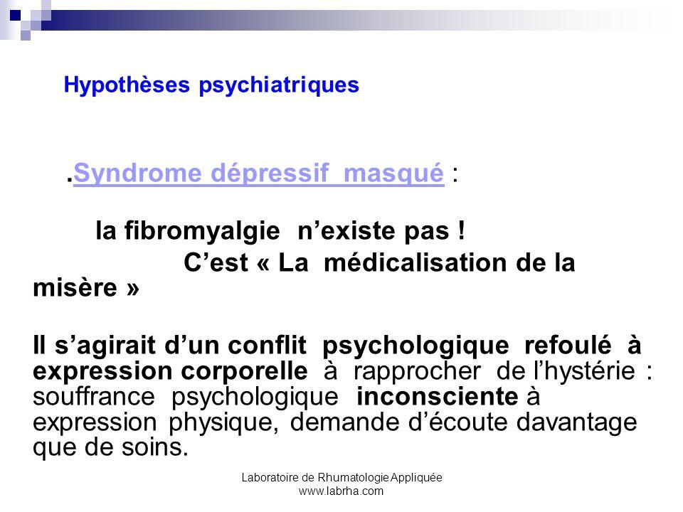 Laboratoire de Rhumatologie Appliquée www.labrha.com Hypothèses psychiatriques.Syndrome dépressif masqué : la fibromyalgie nexiste pas ! Cest « La méd