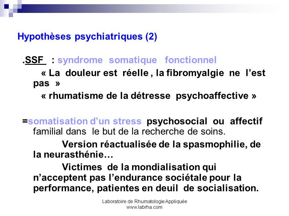 Laboratoire de Rhumatologie Appliquée www.labrha.com Hypothèses psychiatriques (2).SSF : syndrome somatique fonctionnel « La douleur est réelle, la fi