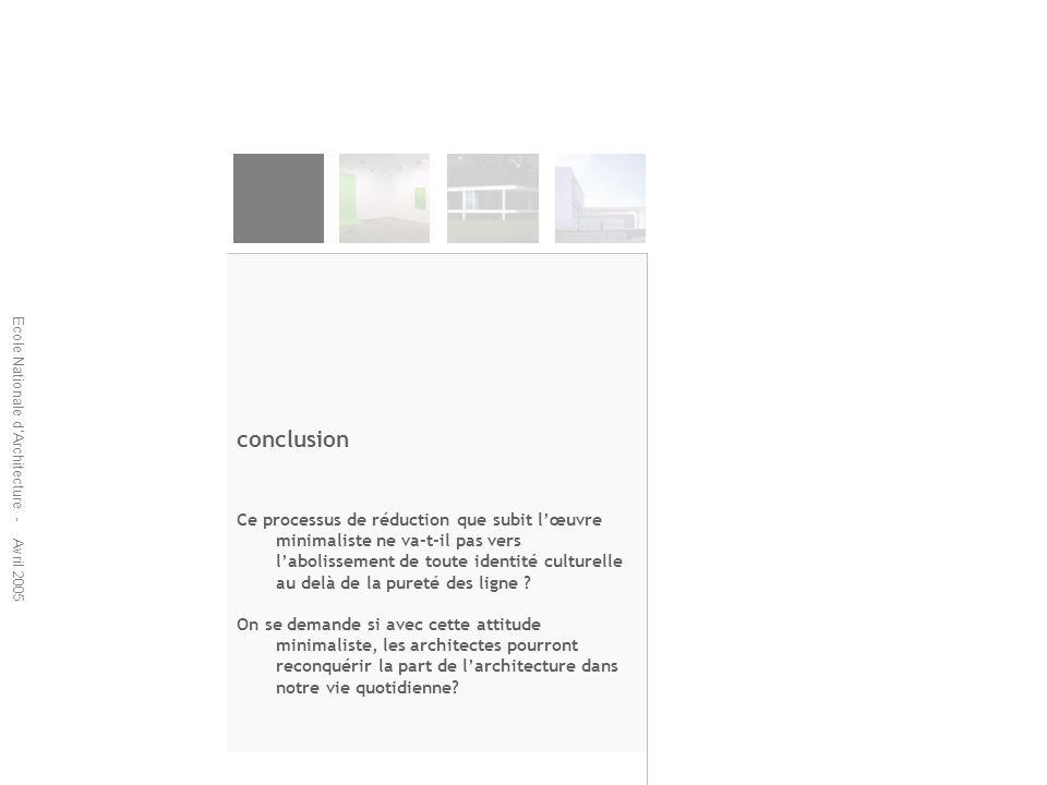 Ecole Nationale dArchitecture - Avril 2005 conclusion Ce processus de réduction que subit lœuvre minimaliste ne va-t-il pas vers labolissement de tout