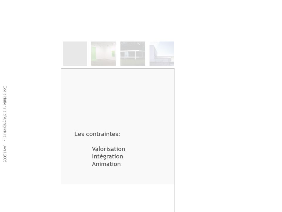Ecole Nationale dArchitecture - Avril 2005 Les contraintes: Valorisation Intégration Animation