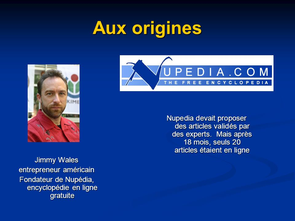 Aux origines Larry Sanger Rédacteur en chef de Nupedia Larry Sanger décide alors douvrir lécriture de lencyclopédie à tous via WikiWikiWeb.