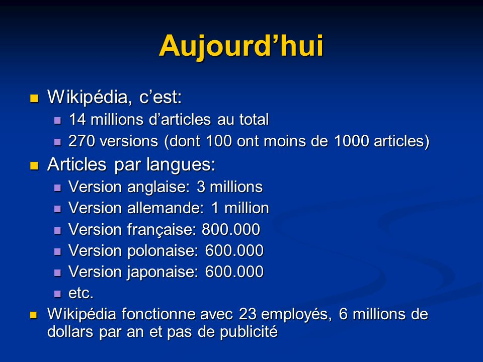 Aujourdhui Wikipédia, cest: Wikipédia, cest: 14 millions darticles au total 14 millions darticles au total 270 versions (dont 100 ont moins de 1000 articles) 270 versions (dont 100 ont moins de 1000 articles) Articles par langues: Articles par langues: Version anglaise: 3 millions Version anglaise: 3 millions Version allemande: 1 million Version allemande: 1 million Version française: 800.000 Version française: 800.000 Version polonaise: 600.000 Version polonaise: 600.000 Version japonaise: 600.000 Version japonaise: 600.000 etc.