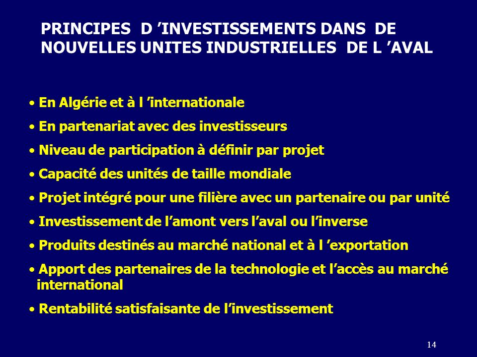 14 PRINCIPES D INVESTISSEMENTS DANS DE NOUVELLES UNITES INDUSTRIELLES DE L AVAL En Algérie et à l internationale En partenariat avec des investisseurs Niveau de participation à définir par projet Capacité des unités de taille mondiale Projet intégré pour une filière avec un partenaire ou par unité Investissement de lamont vers laval ou linverse Produits destinés au marché national et à l exportation Apport des partenaires de la technologie et laccès au marché international Rentabilité satisfaisante de linvestissement