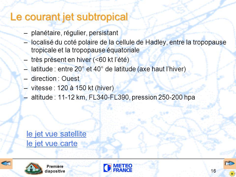 Première diapositive 16 Le courant jet subtropical –planétaire, régulier, persistant –localisé du coté polaire de la cellule de Hadley, entre la tropo