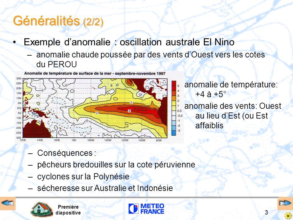 Première diapositive 3 Généralités (2/2) Exemple danomalie : oscillation australe El Nino –anomalie chaude poussée par des vents dOuest vers les cotes