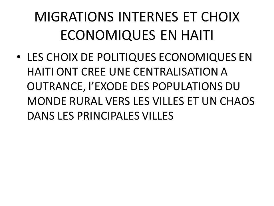 MIGRATIONS INTERNES ET CHOIX ECONOMIQUES EN HAITI LES CHOIX DE POLITIQUES ECONOMIQUES EN HAITI ONT CREE UNE CENTRALISATION A OUTRANCE, lEXODE DES POPULATIONS DU MONDE RURAL VERS LES VILLES ET UN CHAOS DANS LES PRINCIPALES VILLES
