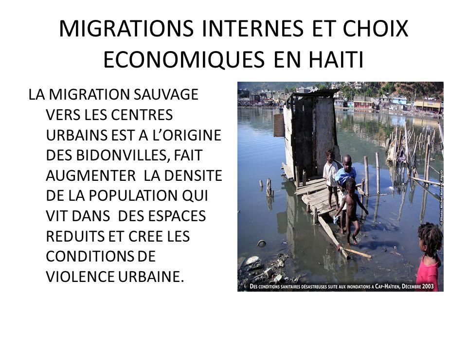 MIGRATIONS INTERNES ET CHOIX ECONOMIQUES EN HAITI LA MIGRATION SAUVAGE VERS LES CENTRES URBAINS EST A LORIGINE DES BIDONVILLES, FAIT AUGMENTER LA DENSITE DE LA POPULATION QUI VIT DANS DES ESPACES REDUITS ET CREE LES CONDITIONS DE VIOLENCE URBAINE.