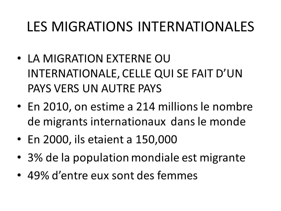 LES MIGRATIONS INTERNATIONALES LA MIGRATION EXTERNE OU INTERNATIONALE, CELLE QUI SE FAIT DUN PAYS VERS UN AUTRE PAYS En 2010, on estime a 214 millions