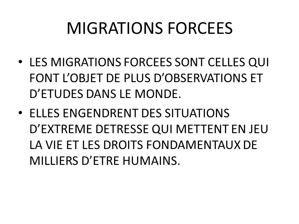 MIGRATIONS FORCEES LES MIGRATIONS FORCEES SONT CELLES QUI FONT LOBJET DE PLUS DOBSERVATIONS ET DETUDES DANS LE MONDE. ELLES ENGENDRENT DES SITUATIONS