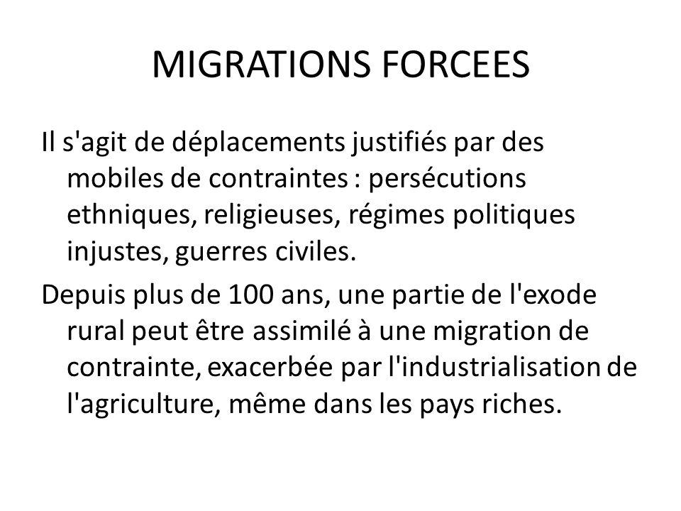 MIGRATIONS FORCEES Il s agit de déplacements justifiés par des mobiles de contraintes : persécutions ethniques, religieuses, régimes politiques injustes, guerres civiles.