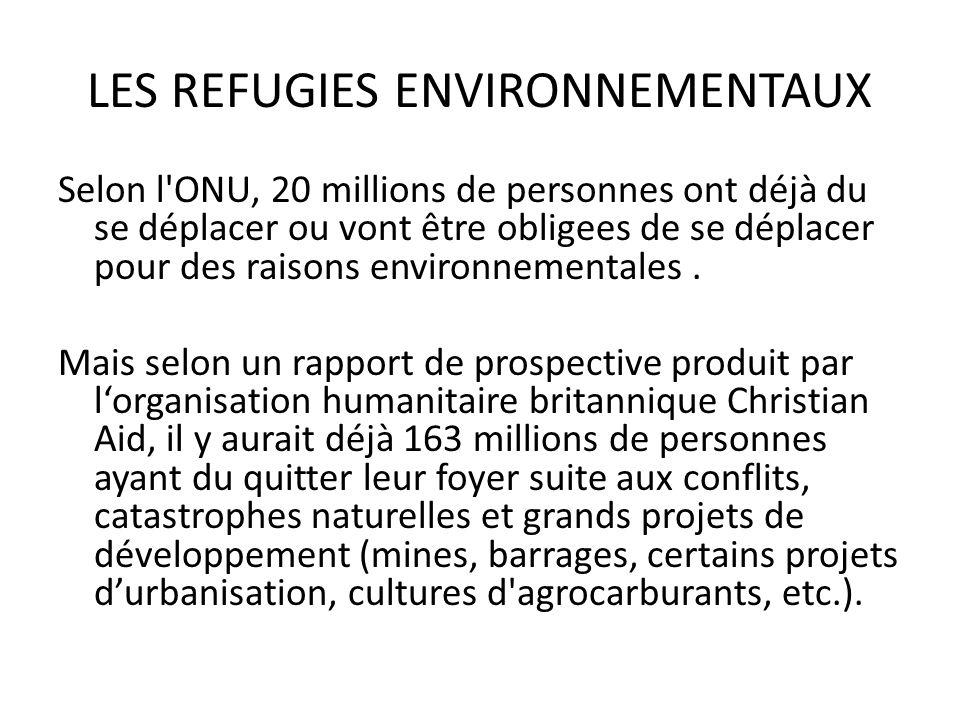 LES REFUGIES ENVIRONNEMENTAUX Selon l ONU, 20 millions de personnes ont déjà du se déplacer ou vont être obligees de se déplacer pour des raisons environnementales.