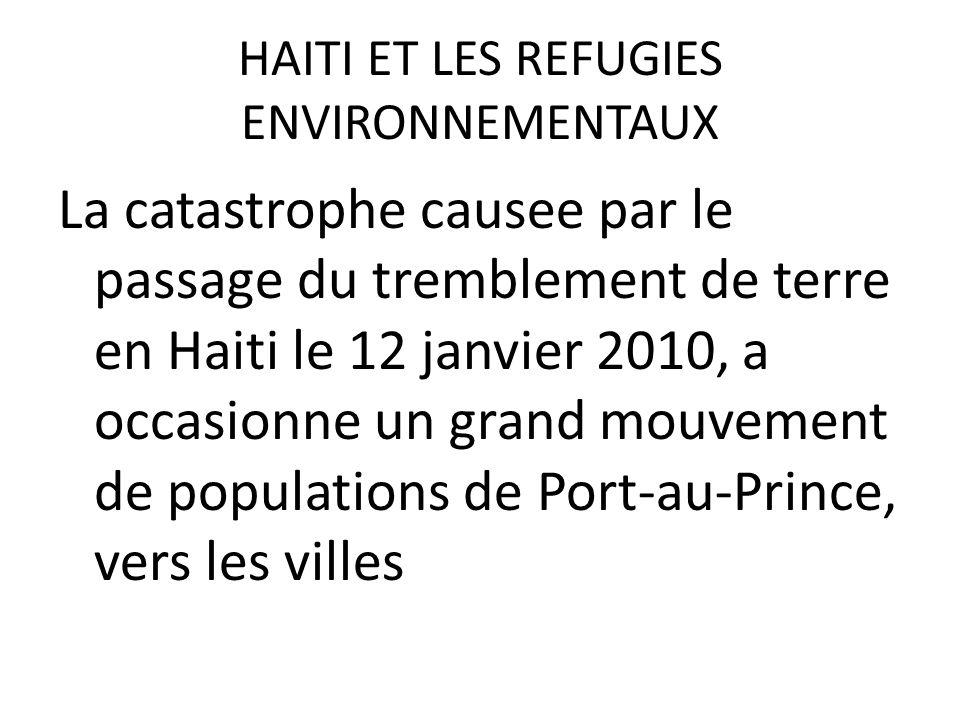 HAITI ET LES REFUGIES ENVIRONNEMENTAUX La catastrophe causee par le passage du tremblement de terre en Haiti le 12 janvier 2010, a occasionne un grand mouvement de populations de Port-au-Prince, vers les villes