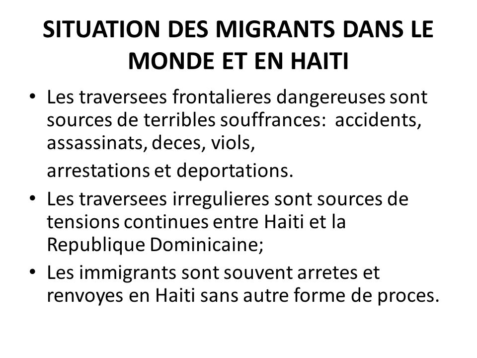 SITUATION DES MIGRANTS DANS LE MONDE ET EN HAITI Les traversees frontalieres dangereuses sont sources de terribles souffrances: accidents, assassinats, deces, viols, arrestations et deportations.