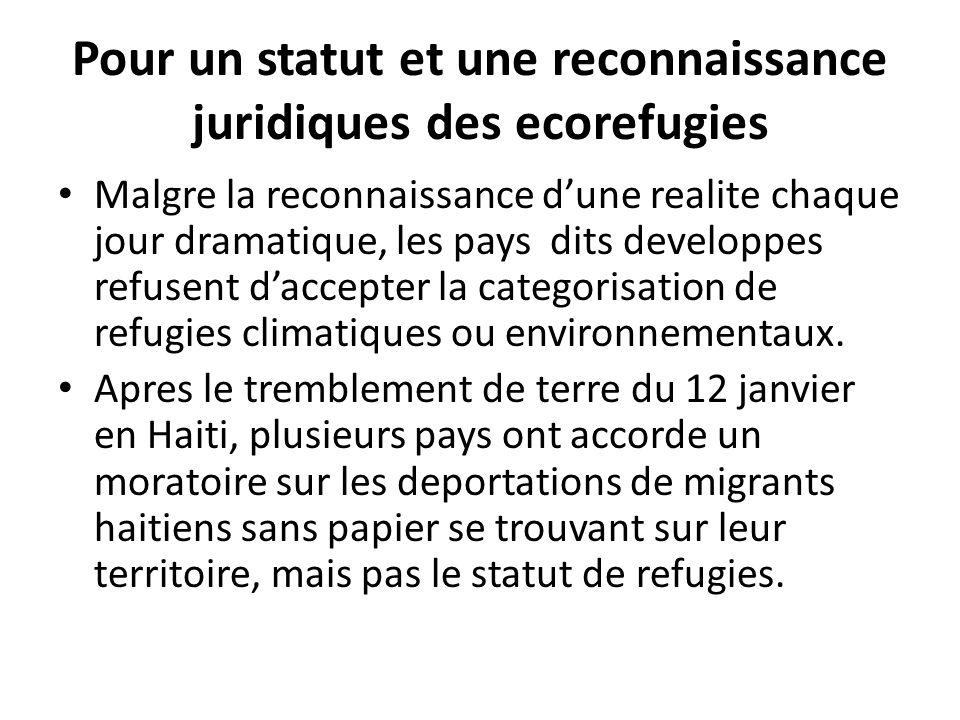 Pour un statut et une reconnaissance juridiques des ecorefugies Malgre la reconnaissance dune realite chaque jour dramatique, les pays dits developpes refusent daccepter la categorisation de refugies climatiques ou environnementaux.
