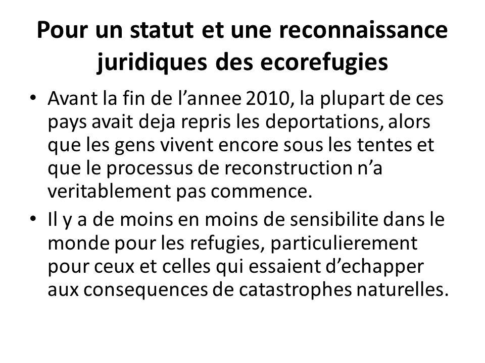 Pour un statut et une reconnaissance juridiques des ecorefugies Avant la fin de lannee 2010, la plupart de ces pays avait deja repris les deportations, alors que les gens vivent encore sous les tentes et que le processus de reconstruction na veritablement pas commence.