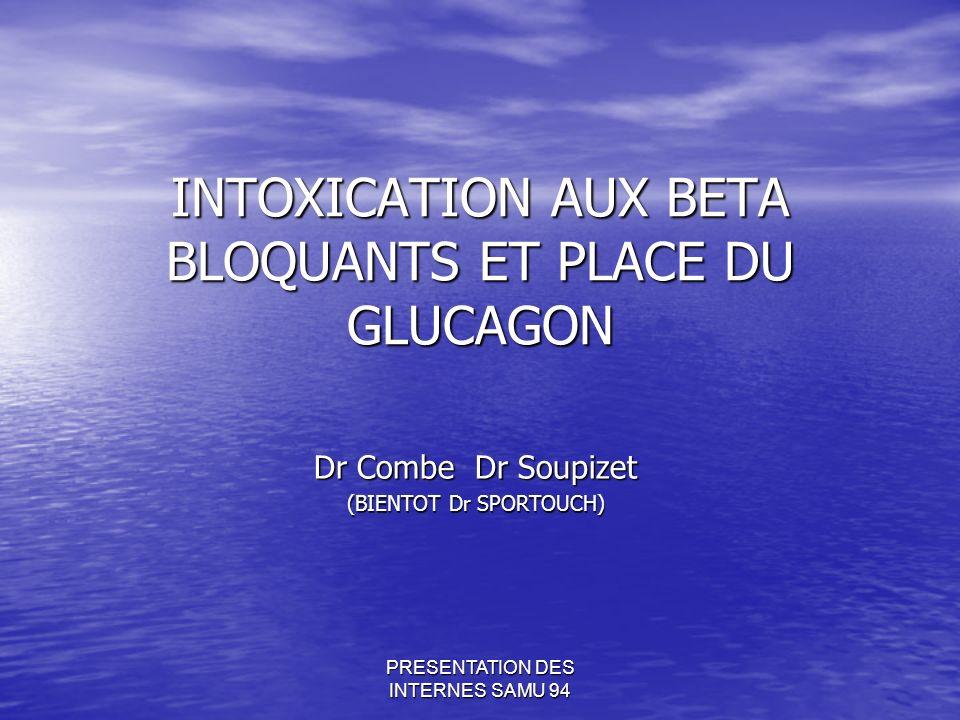 PRESENTATION DES INTERNES SAMU 94 INTOXICATION AUX BETA BLOQUANTS ET PLACE DU GLUCAGON Dr Combe Dr Soupizet (BIENTOT Dr SPORTOUCH)