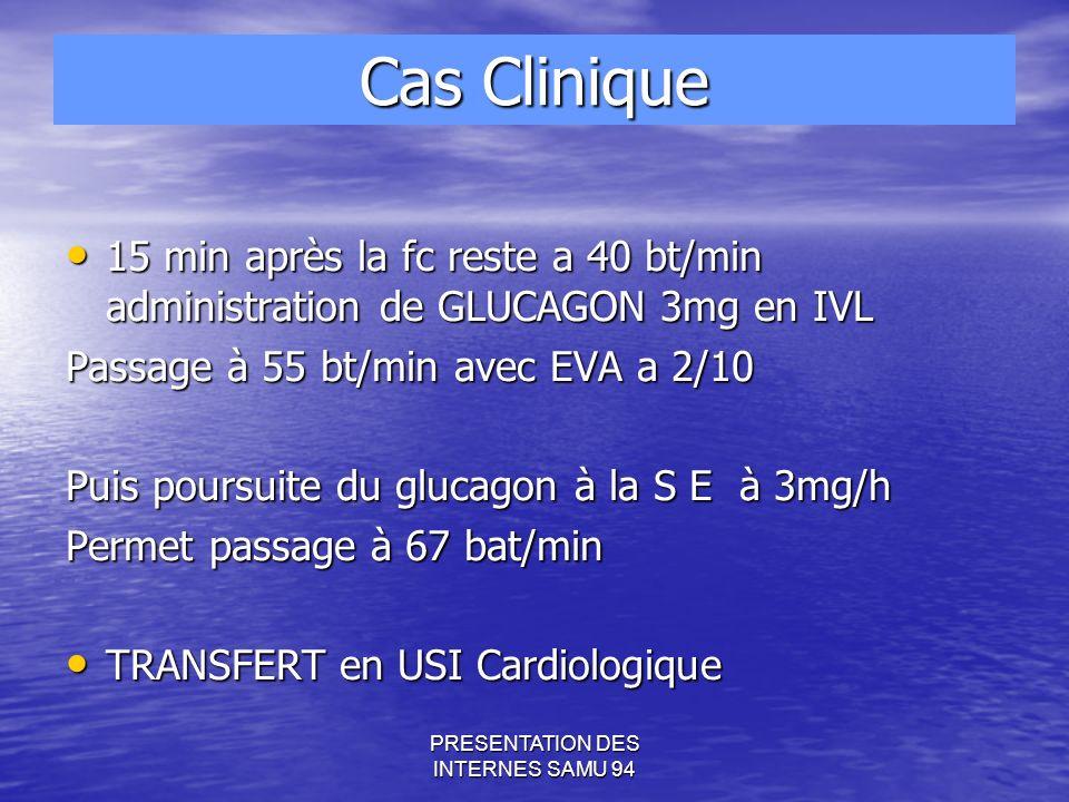 PRESENTATION DES INTERNES SAMU 94 Cas Clinique 15 min après la fc reste a 40 bt/min administration de GLUCAGON 3mg en IVL 15 min après la fc reste a 40 bt/min administration de GLUCAGON 3mg en IVL Passage à 55 bt/min avec EVA a 2/10 Puis poursuite du glucagon à la S E à 3mg/h Permet passage à 67 bat/min TRANSFERT en USI Cardiologique TRANSFERT en USI Cardiologique