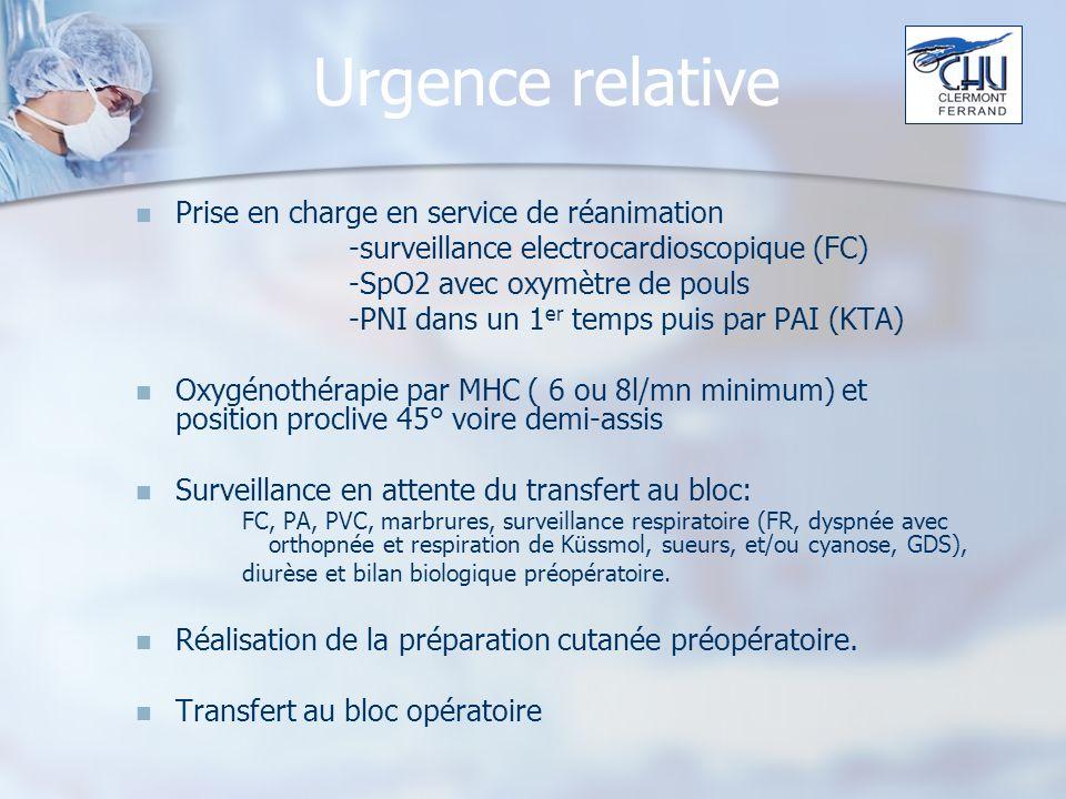 Urgence relative Prise en charge en service de réanimation -surveillance electrocardioscopique (FC) -SpO2 avec oxymètre de pouls -PNI dans un 1 er temps puis par PAI (KTA) Oxygénothérapie par MHC ( 6 ou 8l/mn minimum) et position proclive 45° voire demi-assis Surveillance en attente du transfert au bloc: FC, PA, PVC, marbrures, surveillance respiratoire (FR, dyspnée avec orthopnée et respiration de Küssmol, sueurs, et/ou cyanose, GDS), diurèse et bilan biologique préopératoire.