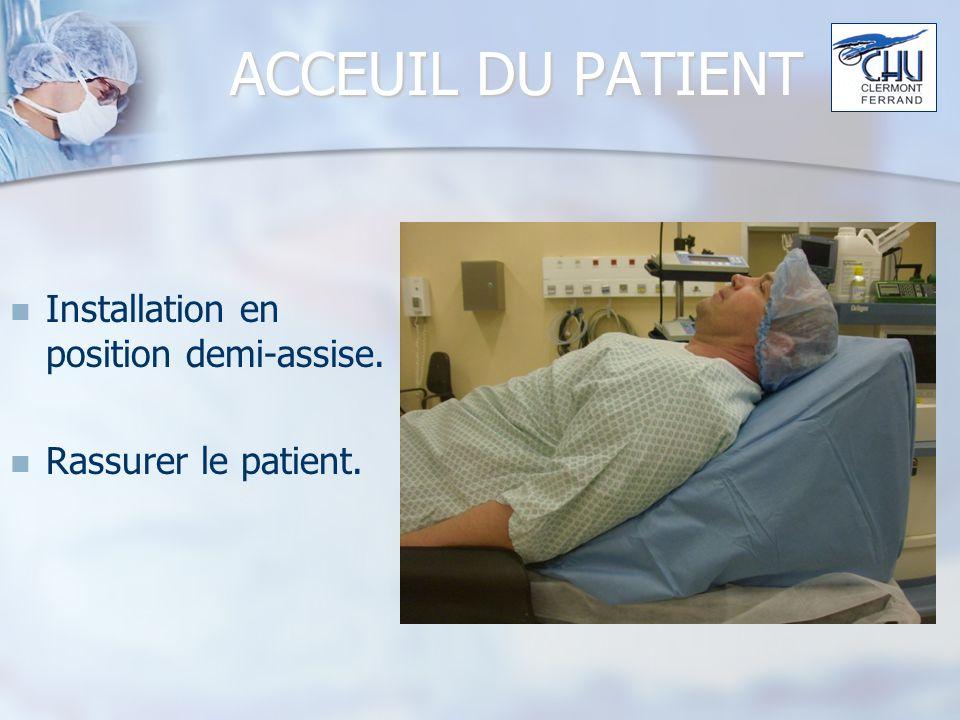 ACCEUIL DU PATIENT Installation en position demi-assise. Rassurer le patient.