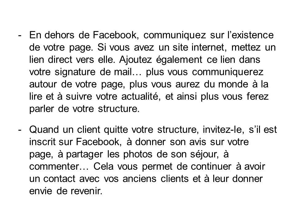 -En dehors de Facebook, communiquez sur lexistence de votre page. Si vous avez un site internet, mettez un lien direct vers elle. Ajoutez également ce