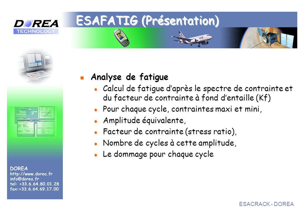 ESACRACK - DOREA ESAFATIG (Présentation) Analyse de fatigue Calcul de fatigue daprès le spectre de contrainte et du facteur de contrainte à fond dentaille (Kf) Pour chaque cycle, contraintes maxi et mini, Amplitude équivalente, Facteur de contrainte (stress ratio), Nombre de cycles à cette amplitude, Le dommage pour chaque cycle Analyse de fatigue Calcul de fatigue daprès le spectre de contrainte et du facteur de contrainte à fond dentaille (Kf) Pour chaque cycle, contraintes maxi et mini, Amplitude équivalente, Facteur de contrainte (stress ratio), Nombre de cycles à cette amplitude, Le dommage pour chaque cycle