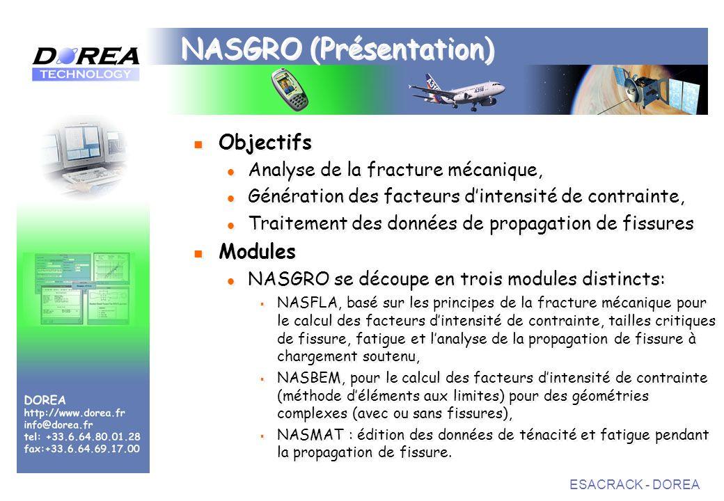 ESACRACK - DOREA NASGRO (Présentation) Objectifs Analyse de la fracture mécanique, Génération des facteurs dintensité de contrainte, Traitement des données de propagation de fissures Modules NASGRO se découpe en trois modules distincts: NASFLA, basé sur les principes de la fracture mécanique pour le calcul des facteurs dintensité de contrainte, tailles critiques de fissure, fatigue et lanalyse de la propagation de fissure à chargement soutenu, NASBEM, pour le calcul des facteurs dintensité de contrainte (méthode déléments aux limites) pour des géométries complexes (avec ou sans fissures), NASMAT : édition des données de ténacité et fatigue pendant la propagation de fissure.