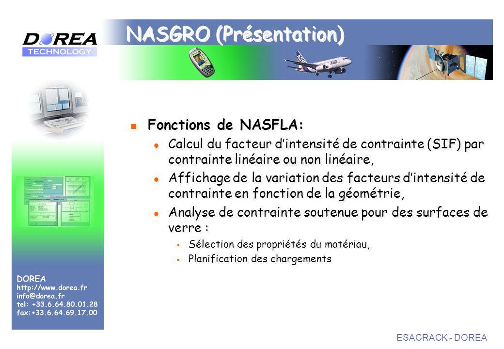 ESACRACK - DOREA NASGRO (Présentation) Fonctions de NASFLA: Calcul du facteur dintensité de contrainte (SIF) par contrainte linéaire ou non linéaire, Affichage de la variation des facteurs dintensité de contrainte en fonction de la géométrie, Analyse de contrainte soutenue pour des surfaces de verre : Sélection des propriétés du matériau, Planification des chargements Fonctions de NASFLA: Calcul du facteur dintensité de contrainte (SIF) par contrainte linéaire ou non linéaire, Affichage de la variation des facteurs dintensité de contrainte en fonction de la géométrie, Analyse de contrainte soutenue pour des surfaces de verre : Sélection des propriétés du matériau, Planification des chargements