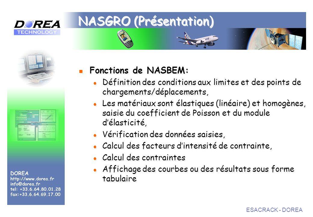 ESACRACK - DOREA NASGRO (Présentation) Fonctions de NASBEM: Définition des conditions aux limites et des points de chargements/déplacements, Les matériaux sont élastiques (linéaire) et homogènes, saisie du coefficient de Poisson et du module délasticité, Vérification des données saisies, Calcul des facteurs dintensité de contrainte, Calcul des contraintes Affichage des courbes ou des résultats sous forme tabulaire Fonctions de NASBEM: Définition des conditions aux limites et des points de chargements/déplacements, Les matériaux sont élastiques (linéaire) et homogènes, saisie du coefficient de Poisson et du module délasticité, Vérification des données saisies, Calcul des facteurs dintensité de contrainte, Calcul des contraintes Affichage des courbes ou des résultats sous forme tabulaire