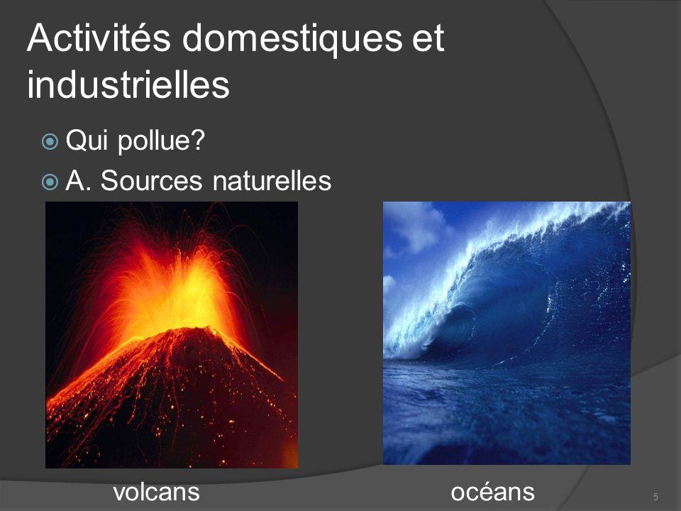 5 Qui pollue? A. Sources naturelles volcansocéans Activités domestiques et industrielles