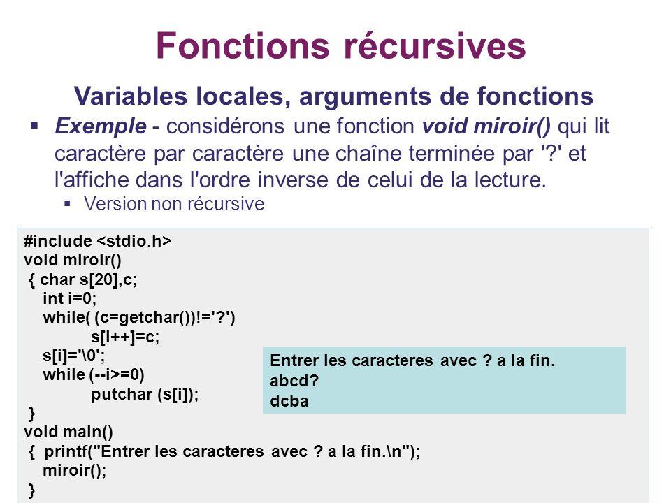 17 Fonctions récursives Variables locales, arguments de fonctions Exemple - considérons une fonction void miroir() qui lit caractère par caractère une