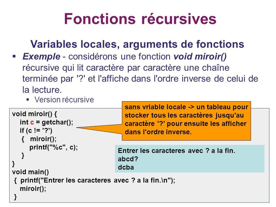 18 Fonctions récursives Variables locales, arguments de fonctions Exemple - considérons une fonction void miroir() récursive qui lit caractère par car