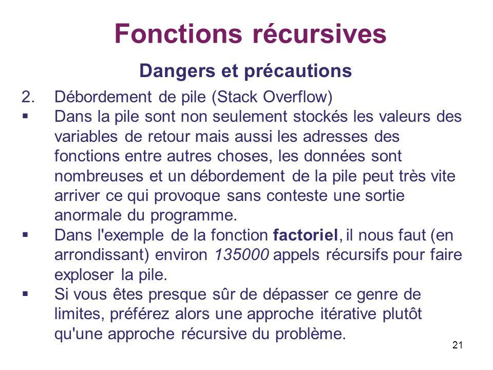 21 Fonctions récursives Dangers et précautions 2.Débordement de pile (Stack Overflow) Dans la pile sont non seulement stockés les valeurs des variable