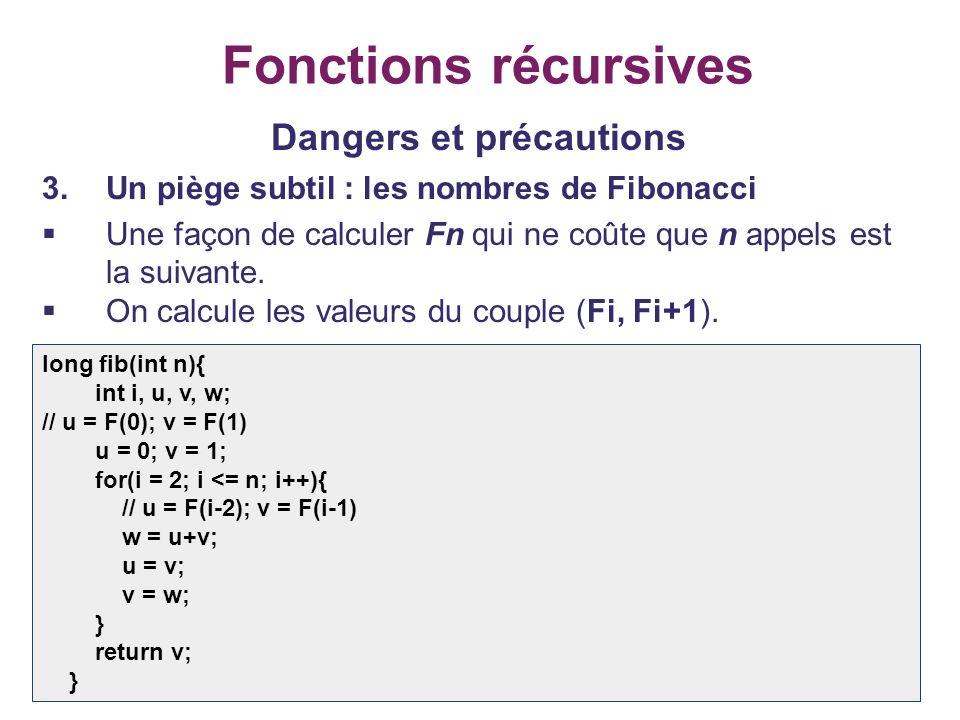 24 Fonctions récursives Dangers et précautions 3.Un piège subtil : les nombres de Fibonacci Une façon de calculer Fn qui ne coûte que n appels est la