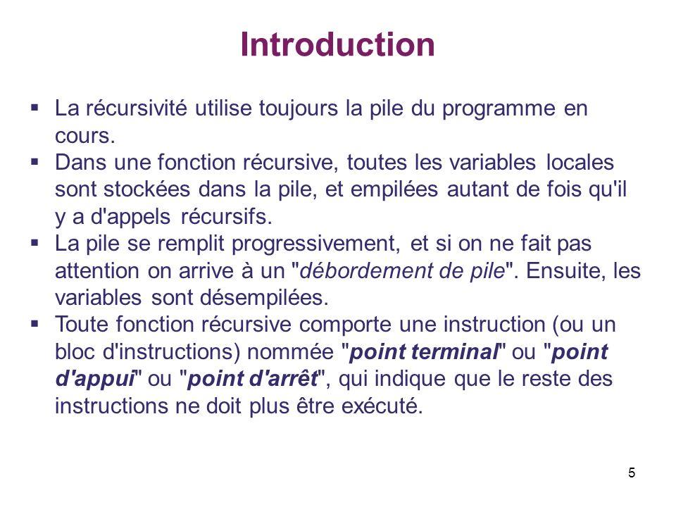 5 Introduction La récursivité utilise toujours la pile du programme en cours. Dans une fonction récursive, toutes les variables locales sont stockées