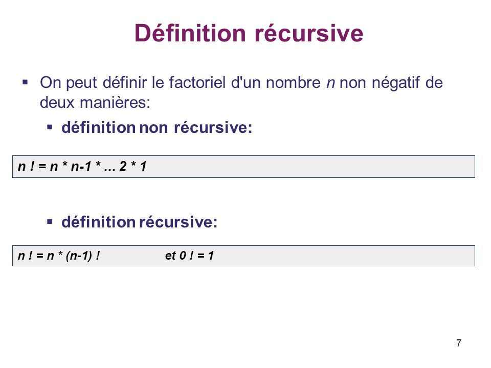 7 Définition récursive On peut définir le factoriel d'un nombre n non négatif de deux manières: définition non récursive: définition récursive: n ! =