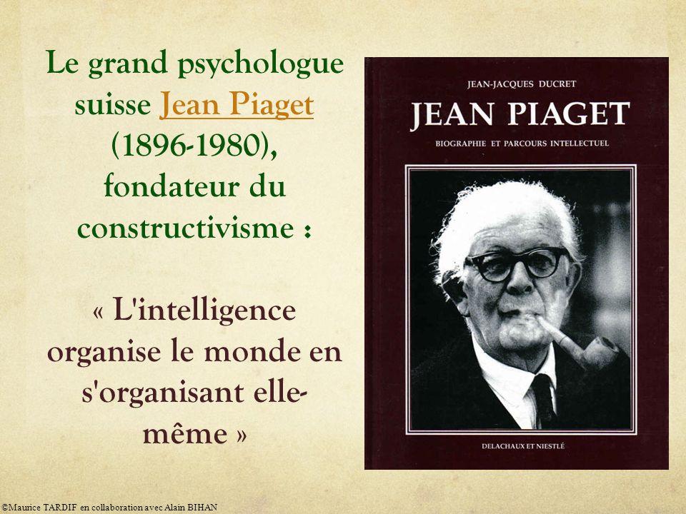 Le grand psychologue suisse Jean Piaget (1896-1980), fondateur du constructivisme : « L'intelligence organise le monde en s'organisant elle- même »Jea