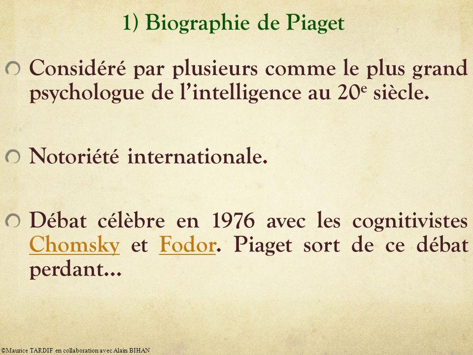 1) Biographie de Piaget Considéré par plusieurs comme le plus grand psychologue de lintelligence au 20 e siècle. Notoriété internationale. Débat célèb