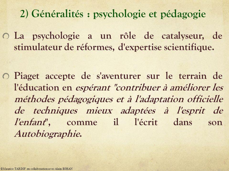 2) Généralités : psychologie et pédagogie La psychologie a un rôle de catalyseur, de stimulateur de réformes, d'expertise scientifique. Piaget accepte