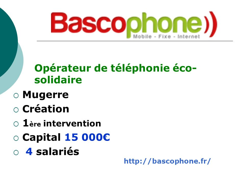 Mugerre Création 1 ère intervention Capital 15 000 4 salariés Opérateur de téléphonie éco- solidaire http://bascophone.fr/
