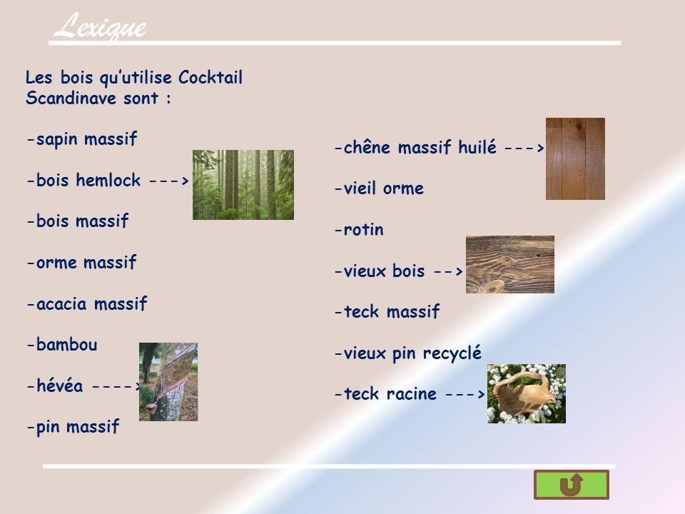Lexique Les bois quutilise Cocktail Scandinave sont : -sapin massif -bois hemlock ---> -bois massif -orme massif -acacia massif -bambou -hévéa ----> -