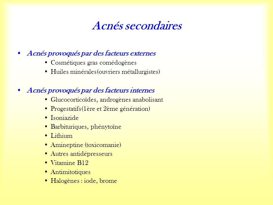 Acnés secondaires Acnés provoqués par des facteurs externes Cosmétiques gras comédogènes Huiles minérales(ouvriers métallurgistes) Acnés provoqués par des facteurs internes Glucocorticoïdes, androgènes anabolisant Progestatifs(1ère et 2ème génération) Isoniazide Barbituriques, phénytoïne Lithium Amineptine (toxicomanie) Autres antidépresseurs Vitamine B12 Antimitotiques Halogènes : iode, brome